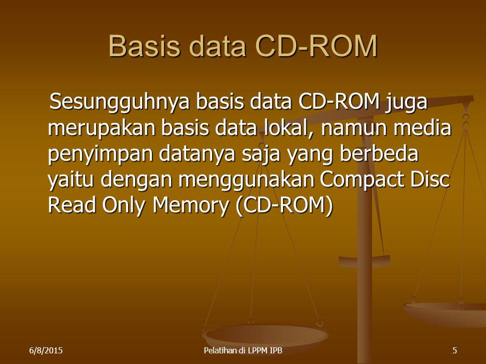 6/8/2015Pelatihan di LPPM IPB5 Basis data CD-ROM Sesungguhnya basis data CD-ROM juga merupakan basis data lokal, namun media penyimpan datanya saja ya