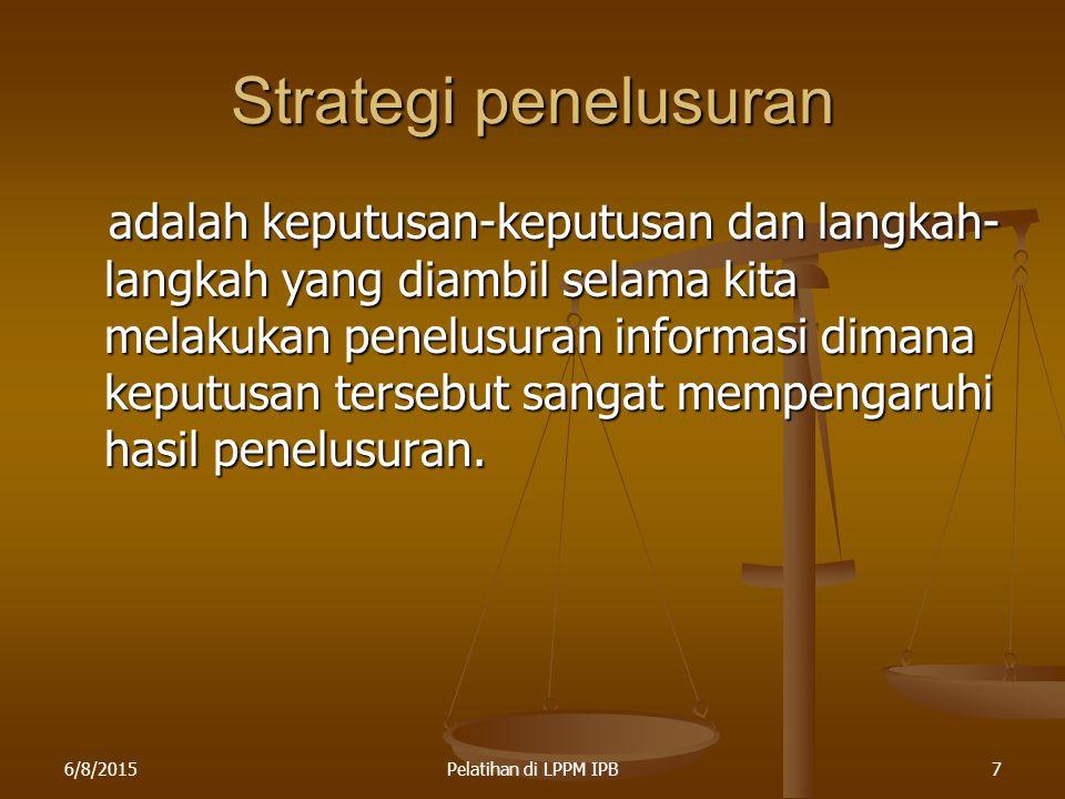 6/8/2015Pelatihan di LPPM IPB7 Strategi penelusuran adalah keputusan-keputusan dan langkah- langkah yang diambil selama kita melakukan penelusuran inf