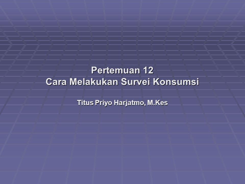 Pertemuan 12 Cara Melakukan Survei Konsumsi Titus Priyo Harjatmo, M.Kes