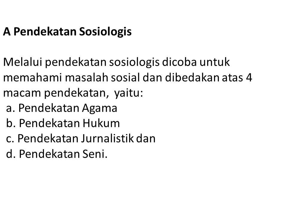 A Pendekatan Sosiologis Melalui pendekatan sosiologis dicoba untuk memahami masalah sosial dan dibedakan atas 4 macam pendekatan, yaitu: a. Pendekatan