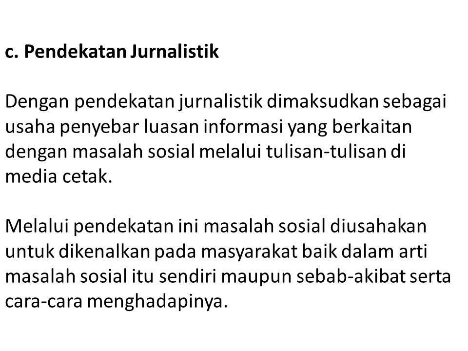 c. Pendekatan Jurnalistik Dengan pendekatan jurnalistik dimaksudkan sebagai usaha penyebar luasan informasi yang berkaitan dengan masalah sosial melal