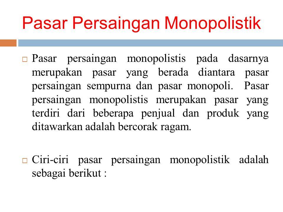 Pasar Persaingan Monopolistik  Pasar persaingan monopolistis pada dasarnya merupakan pasar yang berada diantara pasar persaingan sempurna dan pasar monopoli.