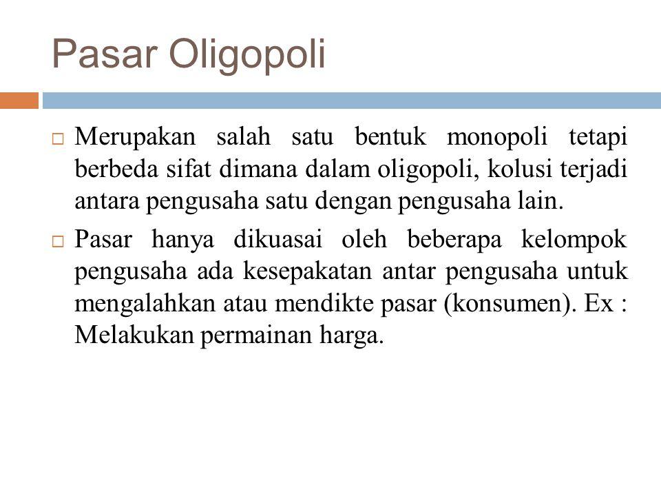 Pasar Oligopoli  Merupakan salah satu bentuk monopoli tetapi berbeda sifat dimana dalam oligopoli, kolusi terjadi antara pengusaha satu dengan pengusaha lain.