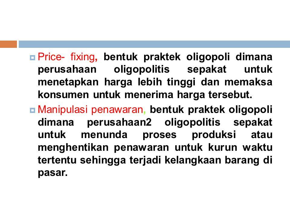  Price- fixing, bentuk praktek oligopoli dimana perusahaan oligopolitis sepakat untuk menetapkan harga lebih tinggi dan memaksa konsumen untuk menerima harga tersebut.