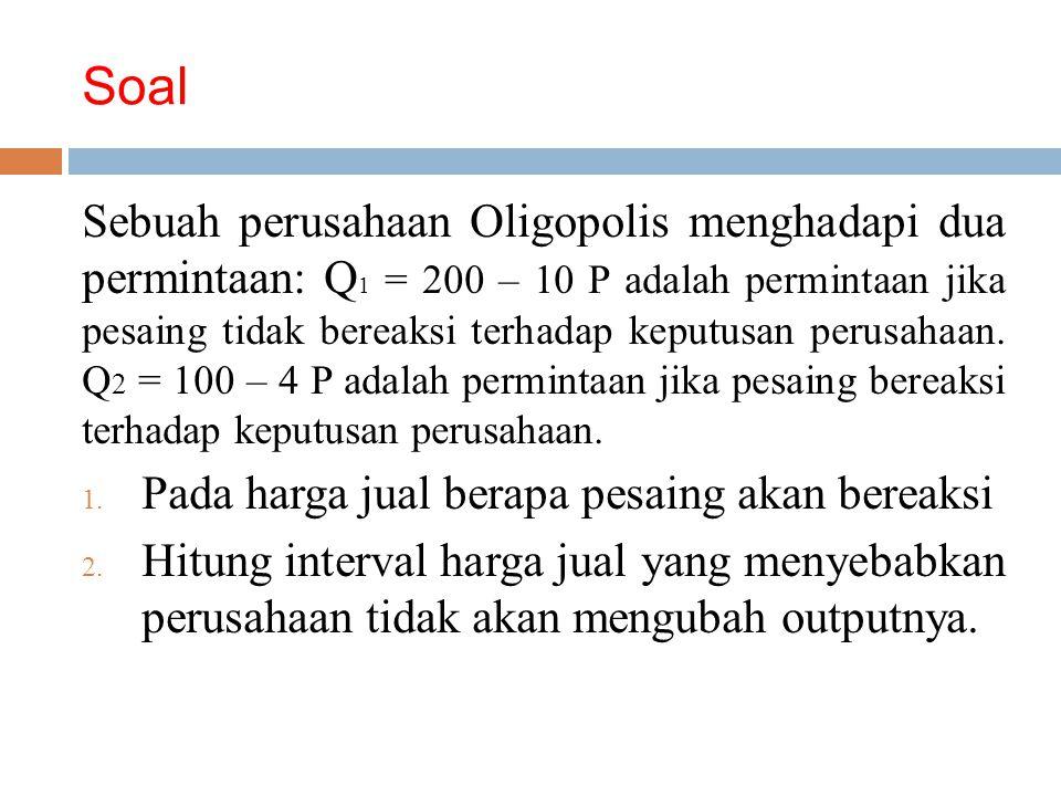 Soal Sebuah perusahaan Oligopolis menghadapi dua permintaan: Q 1 = 200 – 10 P adalah permintaan jika pesaing tidak bereaksi terhadap keputusan perusahaan.