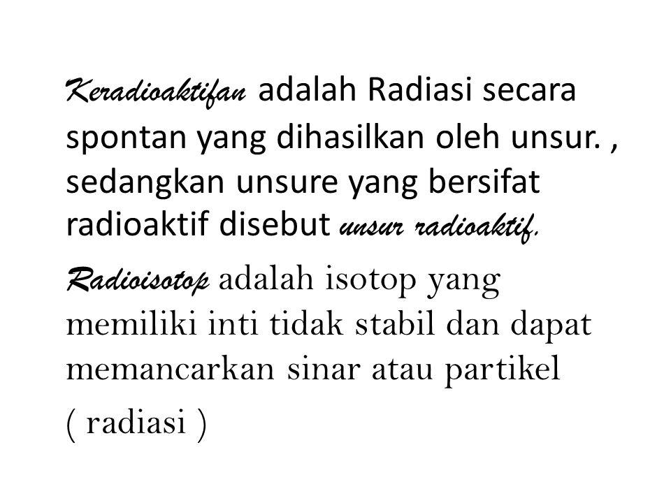 Keradioaktifan adalah Radiasi secara spontan yang dihasilkan oleh unsur., sedangkan unsure yang bersifat radioaktif disebut unsur radioaktif.
