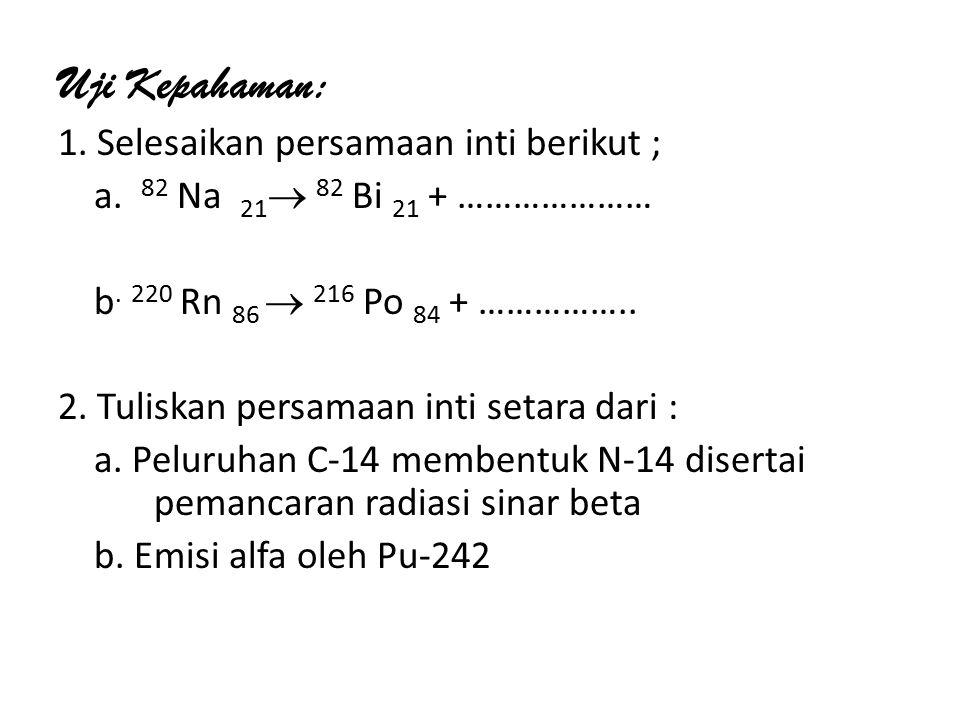 Uji Kepahaman: 1.Selesaikan persamaan inti berikut ; a.