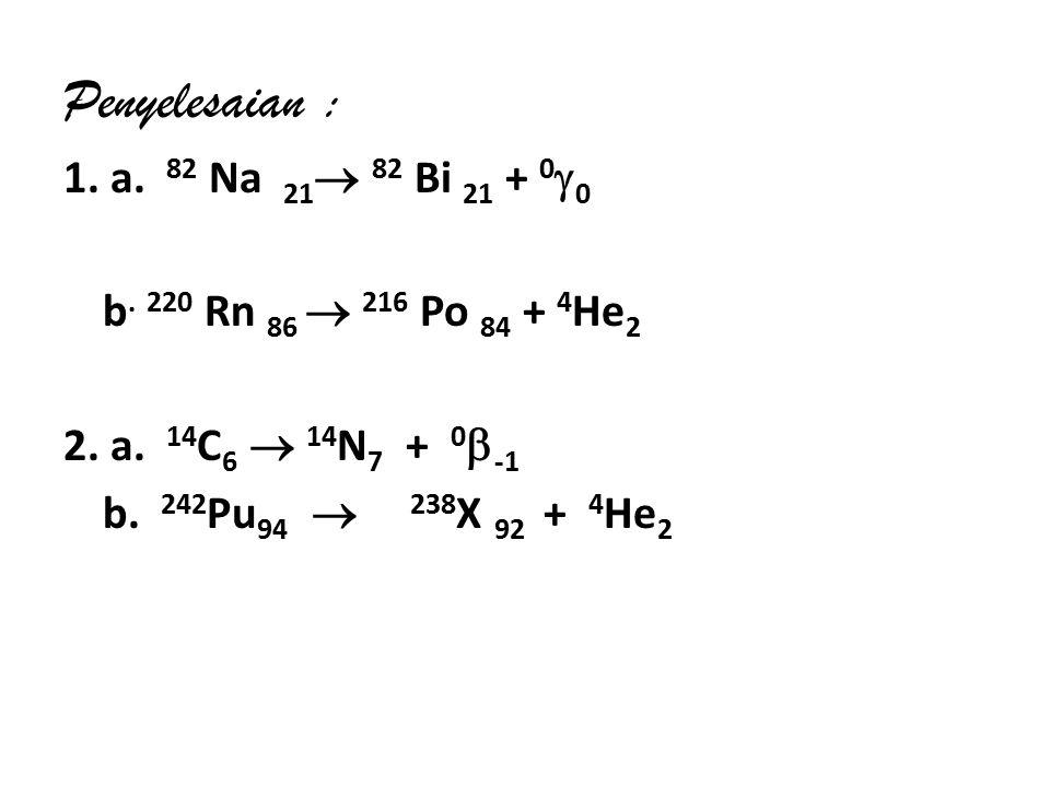 Penyelesaian : 1.a. 82 Na 21  82 Bi 21 + 0  0 b.