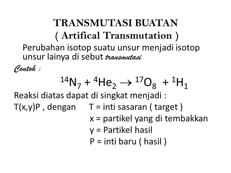 TRANSMUTASI BUATAN ( Artifical Transmutation ) Perubahan isotop suatu unsur menjadi isotop unsur lainya di sebut transmutasi Contoh : 14 N 7 + 4 He 2  17 O 8 + 1 H 1 Reaksi diatas dapat di singkat menjadi : T(x,y)P, dengan T = inti sasaran ( target ) x = partikel yang di tembakkan y = Partikel hasil P = inti baru ( hasil )
