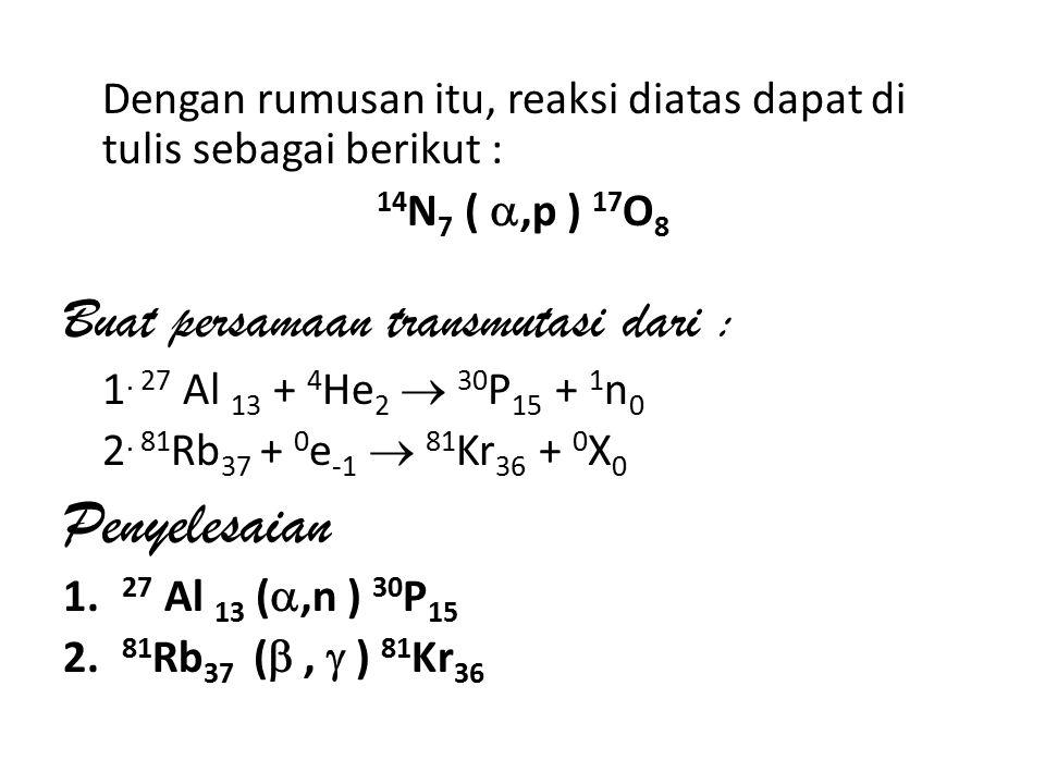 Dengan rumusan itu, reaksi diatas dapat di tulis sebagai berikut : 14 N 7 ( ,p ) 17 O 8 Buat persamaan transmutasi dari : 1.