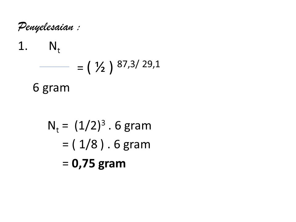 Penyelesaian : 1. N t = ( ½ ) 87,3/ 29,1 6 gram N t = (1/2) 3. 6 gram = ( 1/8 ). 6 gram = 0,75 gram