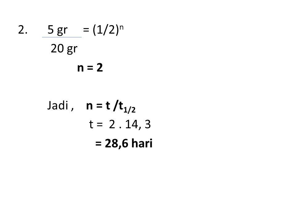 2. 5 gr = (1/2) n 20 gr n = 2 Jadi, n = t /t 1/2 t = 2. 14, 3 = 28,6 hari