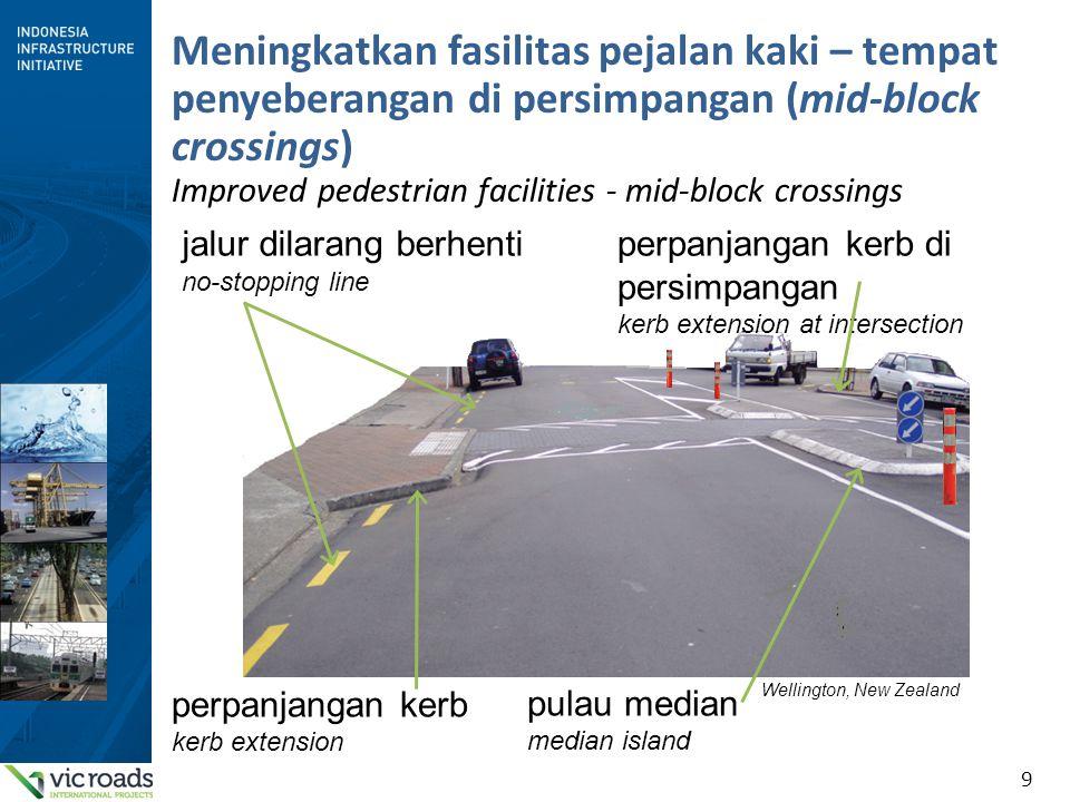 9 Meningkatkan fasilitas pejalan kaki – tempat penyeberangan di persimpangan (mid-block crossings) Improved pedestrian facilities - mid-block crossing