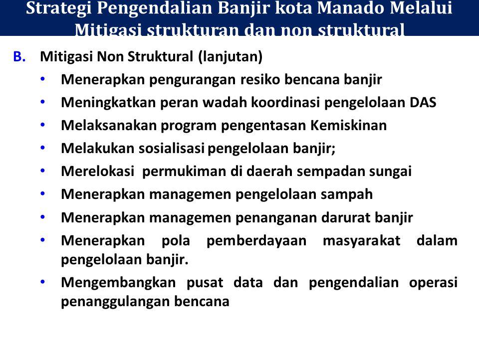 Strategi Pengendalian Banjir kota Manado Melalui Mitigasi strukturan dan non struktural B.Mitigasi Non Struktural (lanjutan) Menerapkan pengurangan resiko bencana banjir Meningkatkan peran wadah koordinasi pengelolaan DAS Melaksanakan program pengentasan Kemiskinan Melakukan sosialisasi pengelolaan banjir; Merelokasi permukiman di daerah sempadan sungai Menerapkan managemen pengelolaan sampah Menerapkan managemen penanganan darurat banjir Menerapkan pola pemberdayaan masyarakat dalam pengelolaan banjir.