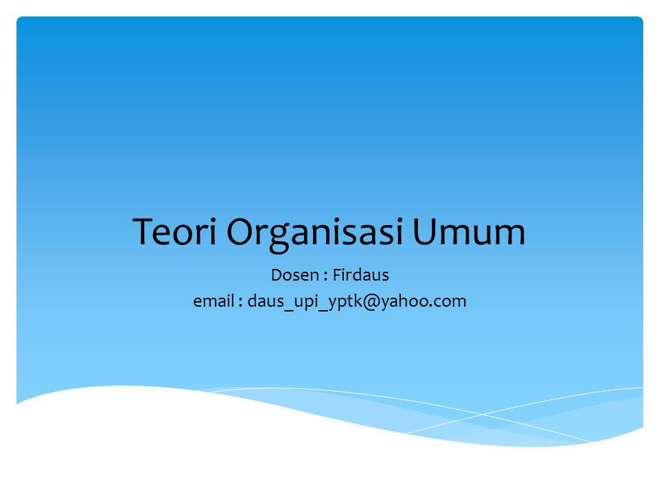 Teori Organisasi Umum Dosen : Firdaus email : daus_upi_yptk@yahoo.com