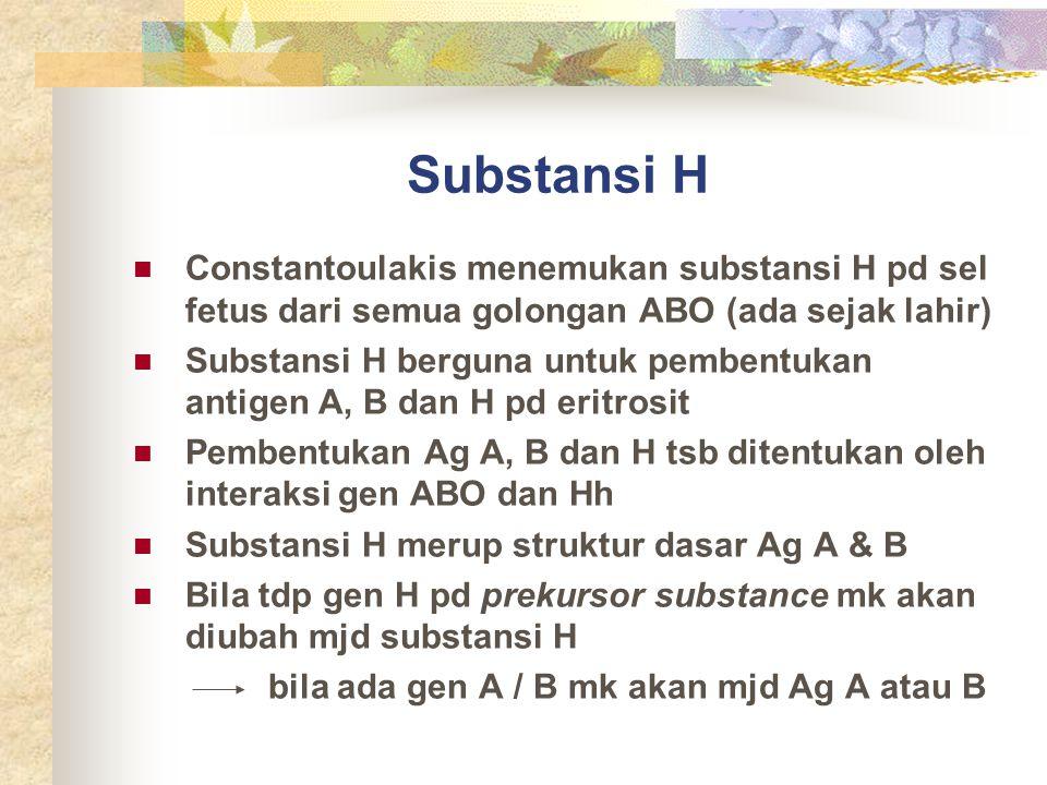 Substansi H Constantoulakis menemukan substansi H pd sel fetus dari semua golongan ABO (ada sejak lahir) Substansi H berguna untuk pembentukan antigen