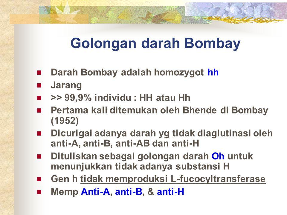 Golongan darah Bombay Darah Bombay adalah homozygot hh Jarang >> 99,9% individu : HH atau Hh Pertama kali ditemukan oleh Bhende di Bombay (1952) Dicur