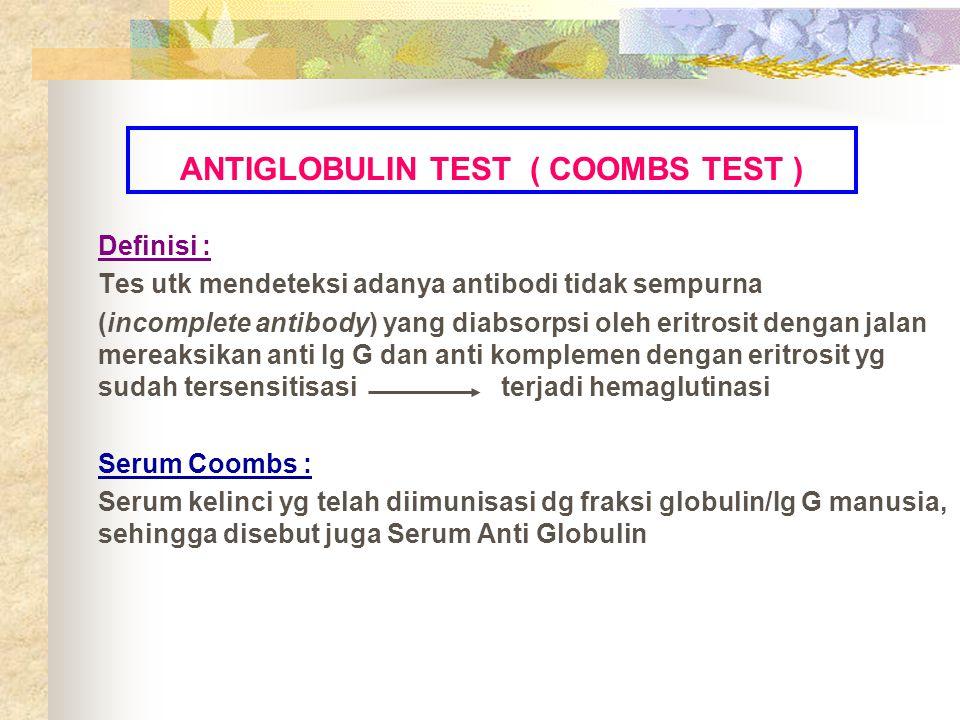 ANTIGLOBULIN TEST ( COOMBS TEST ) Definisi : Tes utk mendeteksi adanya antibodi tidak sempurna (incomplete antibody) yang diabsorpsi oleh eritrosit de