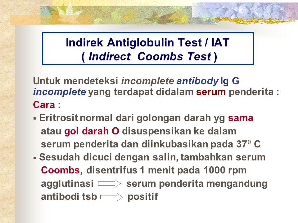 Indirek Antiglobulin Test / IAT ( Indirect Coombs Test ) Untuk mendeteksi incomplete antibody Ig G incomplete yang terdapat didalam serum penderita :