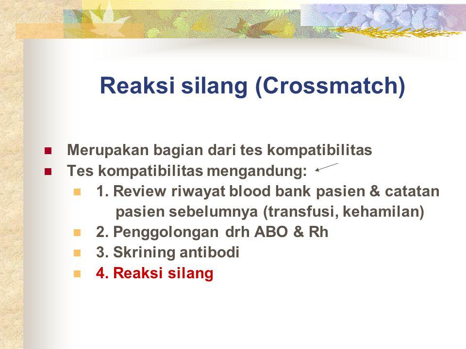 Reaksi silang (Crossmatch) Merupakan bagian dari tes kompatibilitas Tes kompatibilitas mengandung: 1. Review riwayat blood bank pasien & catatan pasie