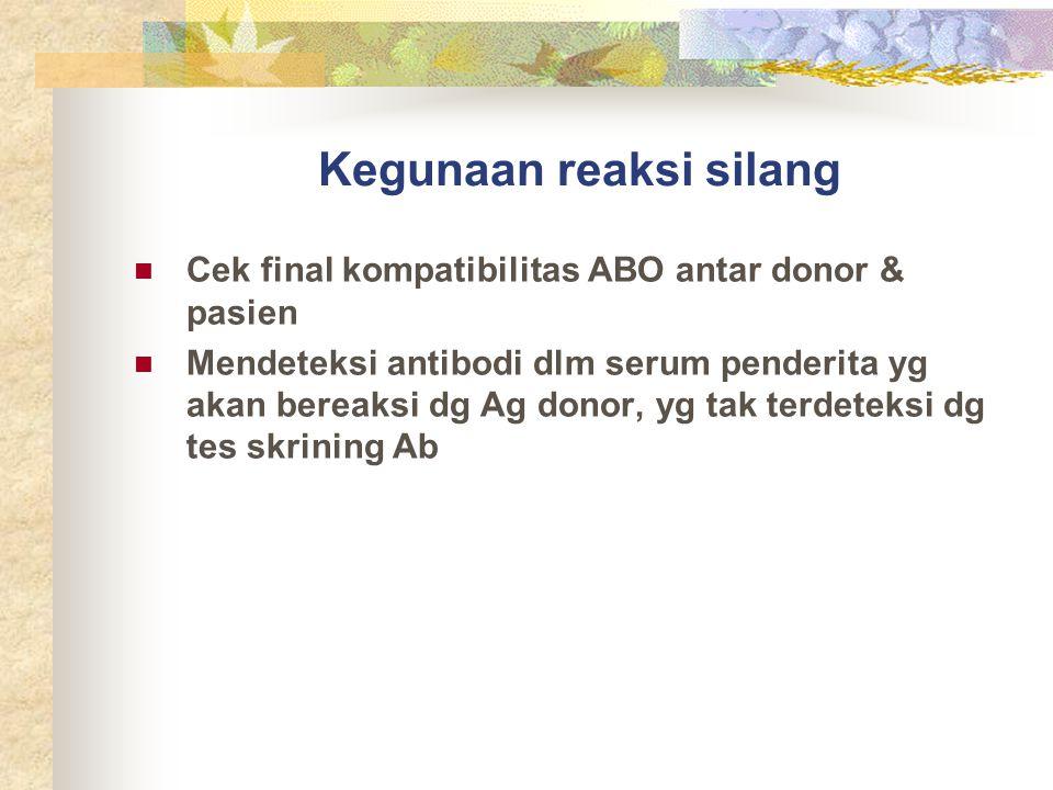 Kegunaan reaksi silang Cek final kompatibilitas ABO antar donor & pasien Mendeteksi antibodi dlm serum penderita yg akan bereaksi dg Ag donor, yg tak