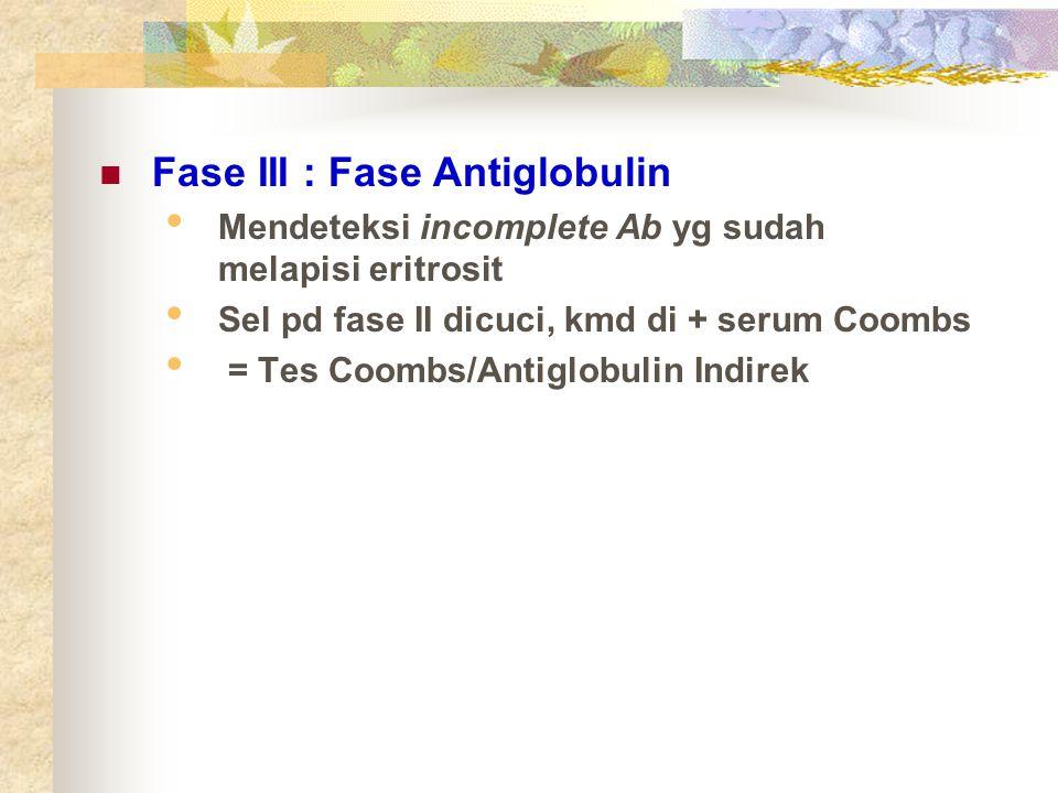 Fase III : Fase Antiglobulin Mendeteksi incomplete Ab yg sudah melapisi eritrosit Sel pd fase II dicuci, kmd di + serum Coombs = Tes Coombs/Antiglobul