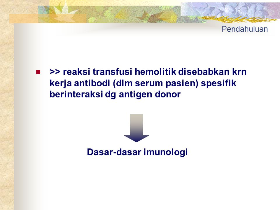 Pendahuluan >> reaksi transfusi hemolitik disebabkan krn kerja antibodi (dlm serum pasien) spesifik berinteraksi dg antigen donor Dasar-dasar imunolog