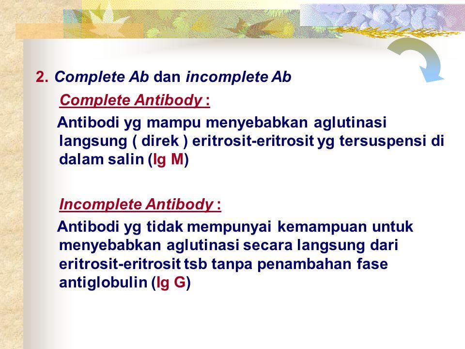 2. Complete Ab dan incomplete Ab Complete Antibody : Antibodi yg mampu menyebabkan aglutinasi langsung ( direk ) eritrosit-eritrosit yg tersuspensi di