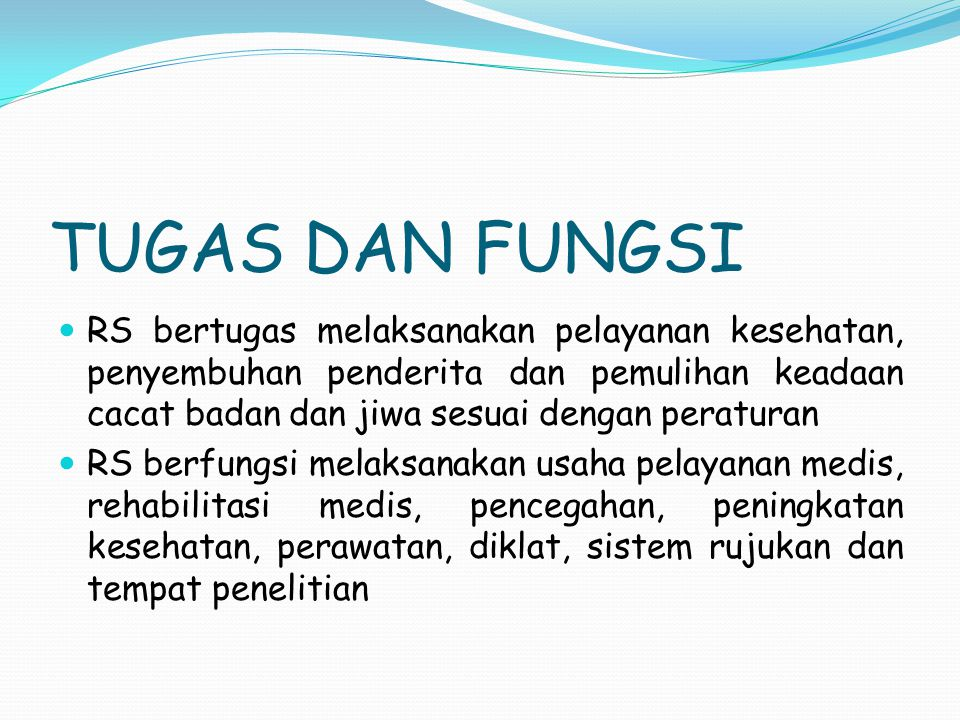 TUGAS DAN FUNGSI RS bertugas melaksanakan pelayanan kesehatan, penyembuhan penderita dan pemulihan keadaan cacat badan dan jiwa sesuai dengan peratura