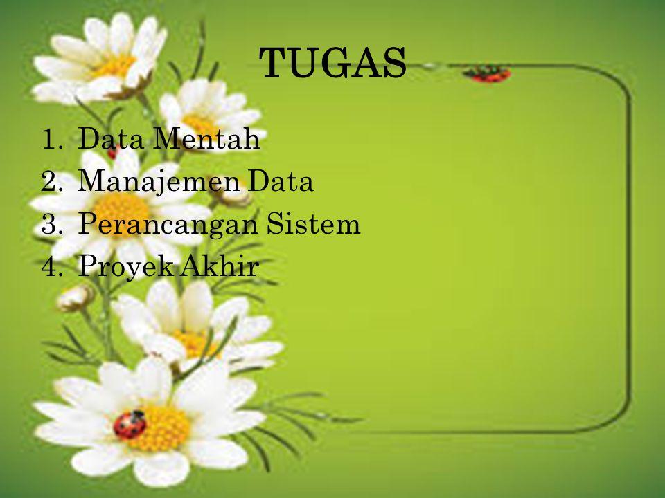 TUGAS 1.Data Mentah 2.Manajemen Data 3.Perancangan Sistem 4.Proyek Akhir
