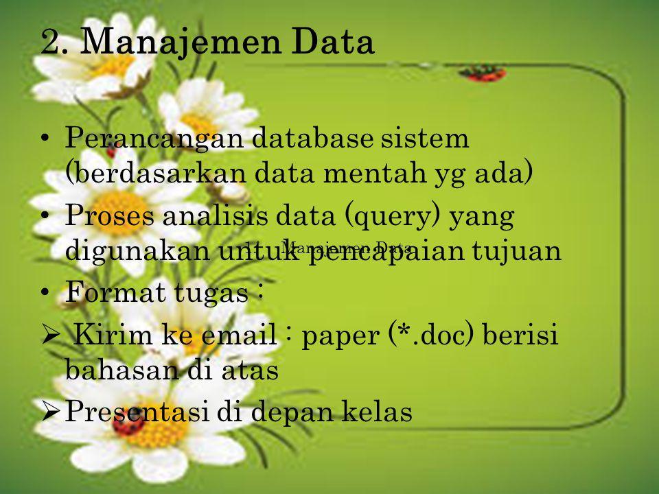2. Manajemen Data Perancangan database sistem (berdasarkan data mentah yg ada) Proses analisis data (query) yang digunakan untuk pencapaian tujuan For