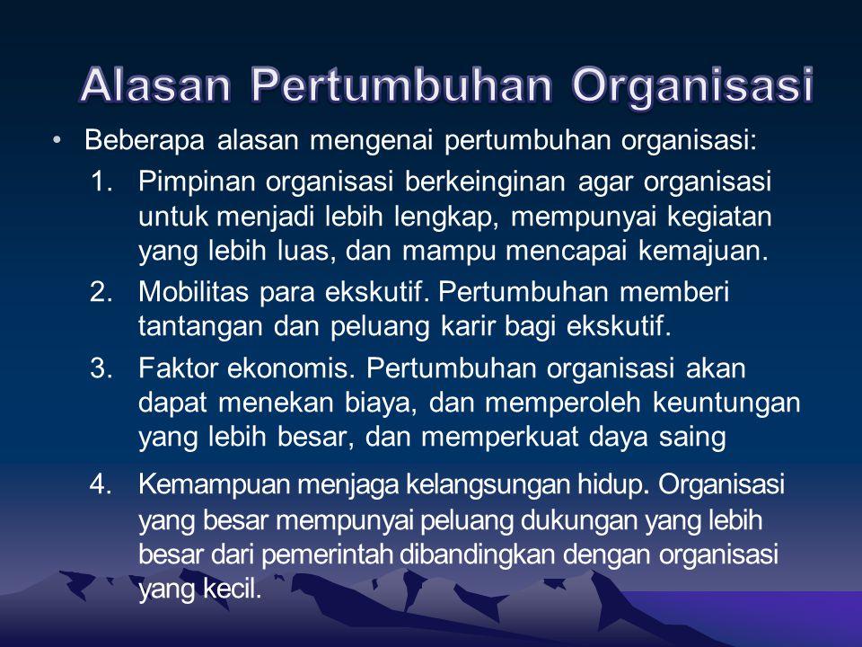 Beberapa alasan mengenai pertumbuhan organisasi: 1.Pimpinan organisasi berkeinginan agar organisasi untuk menjadi lebih lengkap, mempunyai kegiatan ya