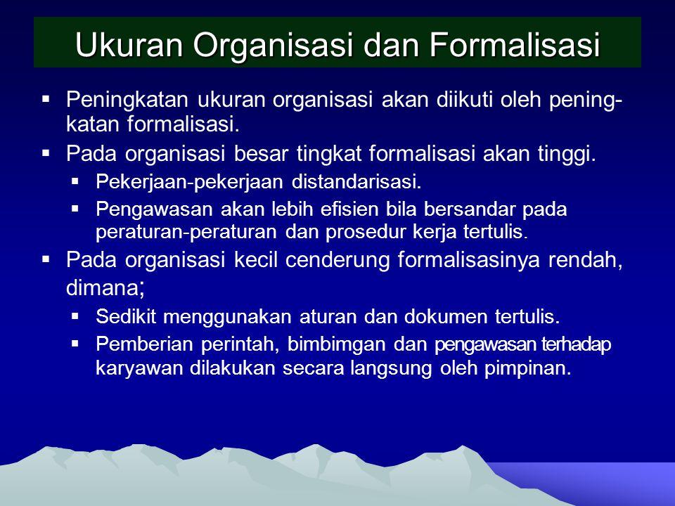 Ukuran Organisasi dan Formalisasi  Peningkatan ukuran organisasi akan diikuti oleh pening- katan formalisasi.  Pada organisasi besar tingkat formali
