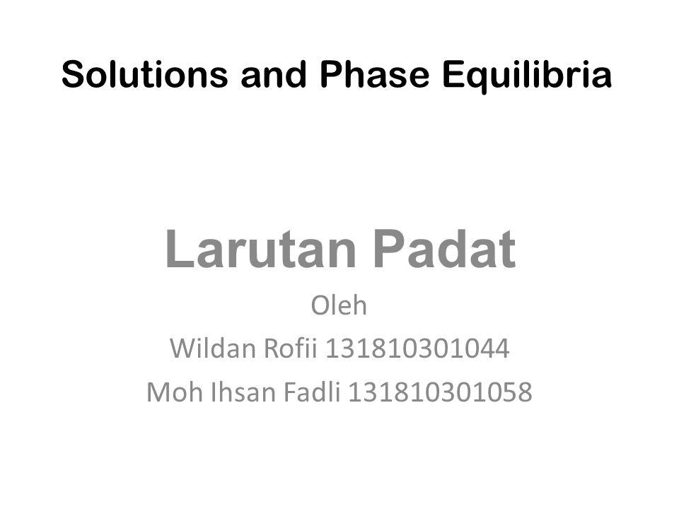 Solutions and Phase Equilibria Larutan Padat Oleh Wildan Rofii 131810301044 Moh Ihsan Fadli 131810301058
