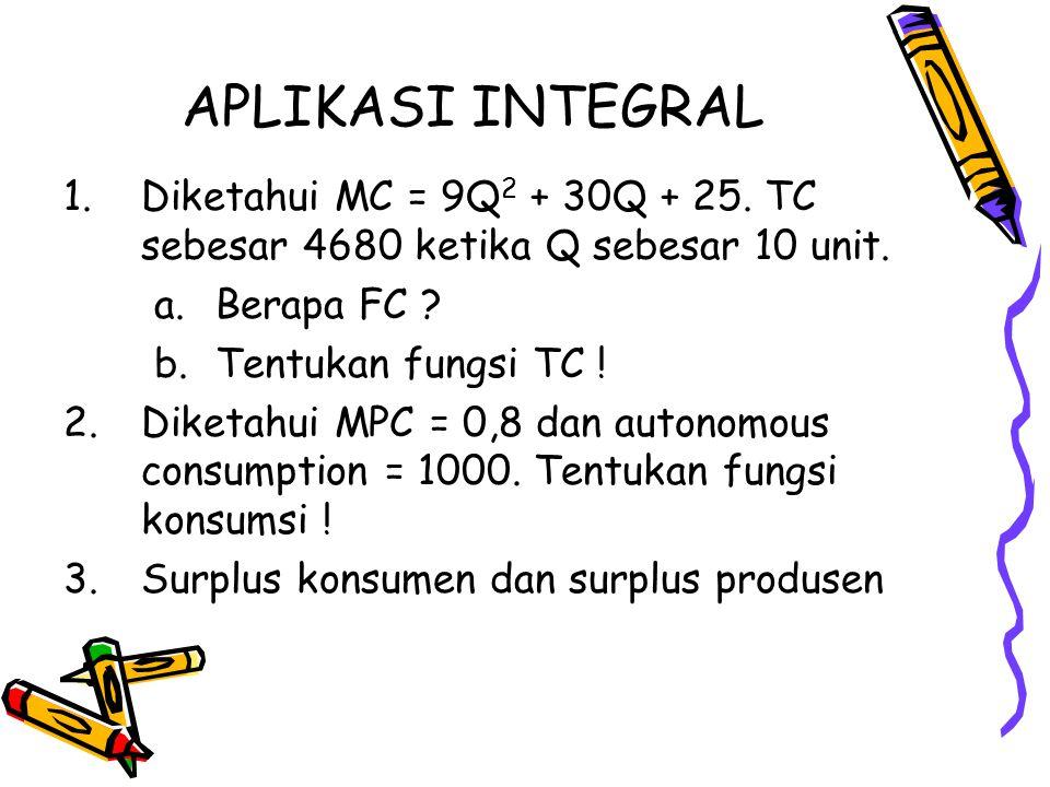 APLIKASI INTEGRAL 1.Diketahui MC = 9Q 2 + 30Q + 25. TC sebesar 4680 ketika Q sebesar 10 unit. a.Berapa FC ? b.Tentukan fungsi TC ! 2.Diketahui MPC = 0