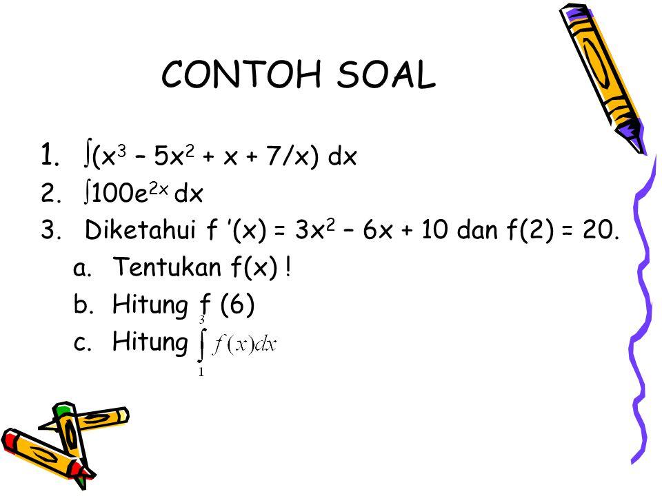 CONTOH SOAL 1.  (x 3 – 5x 2 + x + 7/x) dx 2.  100e 2x dx 3.Diketahui f '(x) = 3x 2 – 6x + 10 dan f(2) = 20. a.Tentukan f(x) ! b.Hitung f (6) c.Hitun