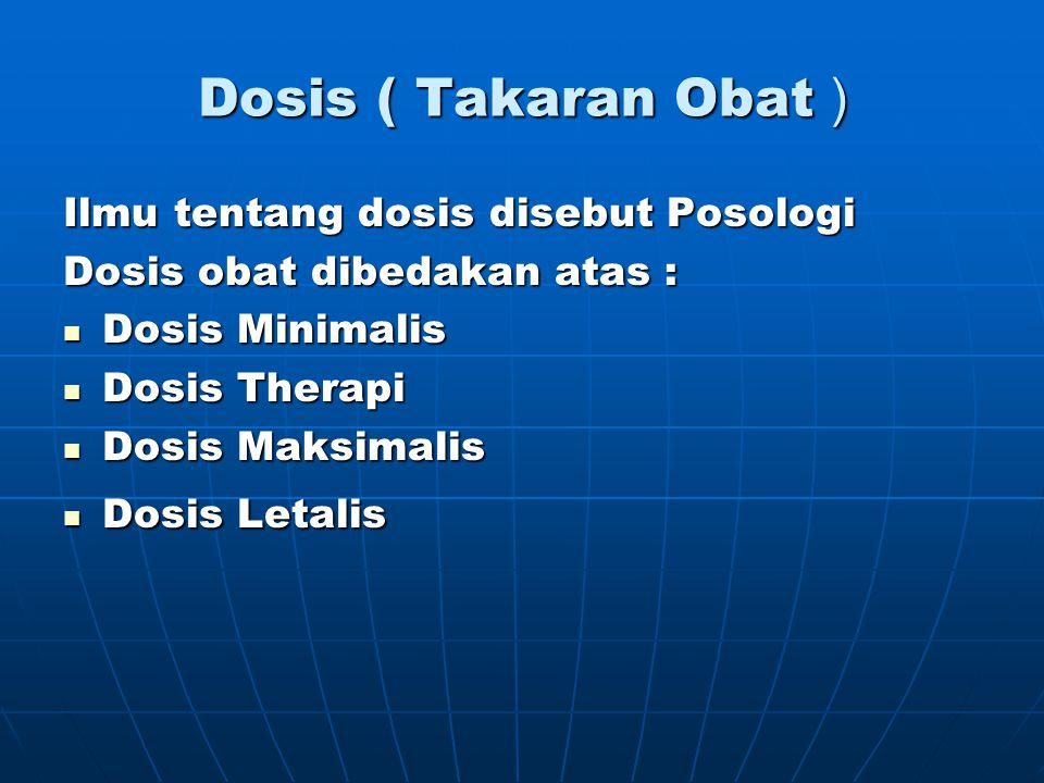 Dosis ( Takaran Obat ) Ilmu tentang dosis disebut Posologi Dosis obat dibedakan atas : Dosis Minimalis Dosis Minimalis Dosis Therapi Dosis Therapi Dos
