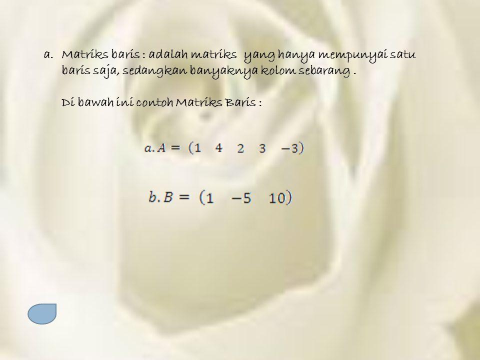 a.Matriks baris : adalah matriks yang hanya mempunyai satu baris saja, sedangkan banyaknya kolom sebarang. Di bawah ini contoh Matriks Baris :