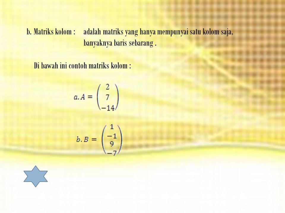 b.Matriks kolom : adalah matriks yang hanya mempunyai satu kolom saja, banyaknya baris sebarang.