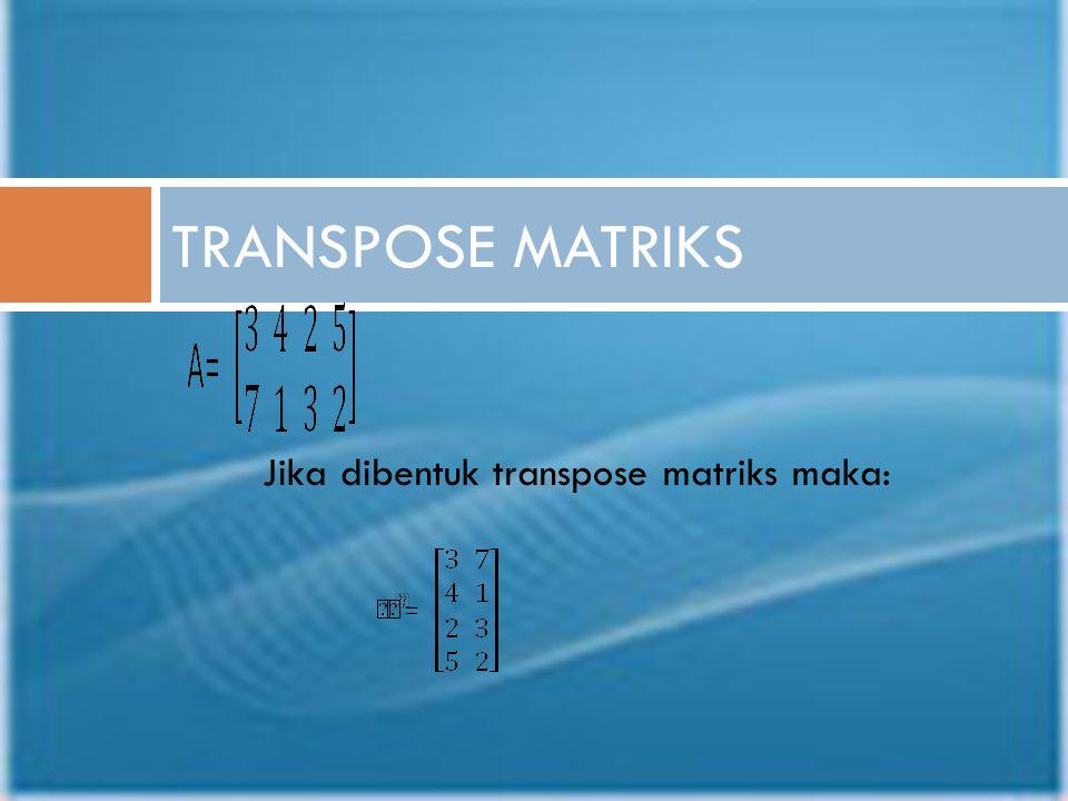 TRANSPOSE MATRIKS Jika dibentuk transpose matriks maka: