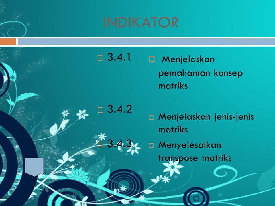 INDIKATOR  3.4.1  3.4.2  3.4.3  Menjelaskan pemahaman konsep matriks  Menjelaskan jenis-jenis matriks  Menyelesaikan transpose matriks