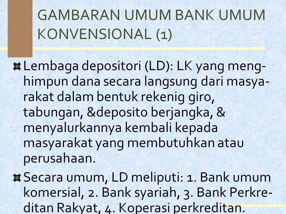GAMBARAN UMUM BANK UMUM KONVENSIONAL (1) Lembaga depositori (LD): LK yang meng- himpun dana secara langsung dari masya- rakat dalam bentuk rekenig giro, tabungan, &deposito berjangka, & menyalurkannya kembali kepada masyarakat yang membutuhkan atau perusahaan.