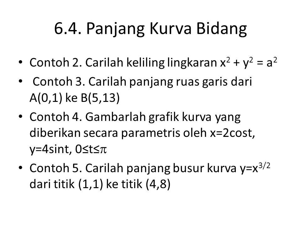 6.4. Panjang Kurva Bidang Contoh 2. Carilah keliling lingkaran x 2 + y 2 = a 2 Contoh 3. Carilah panjang ruas garis dari A(0,1) ke B(5,13) Contoh 4. G