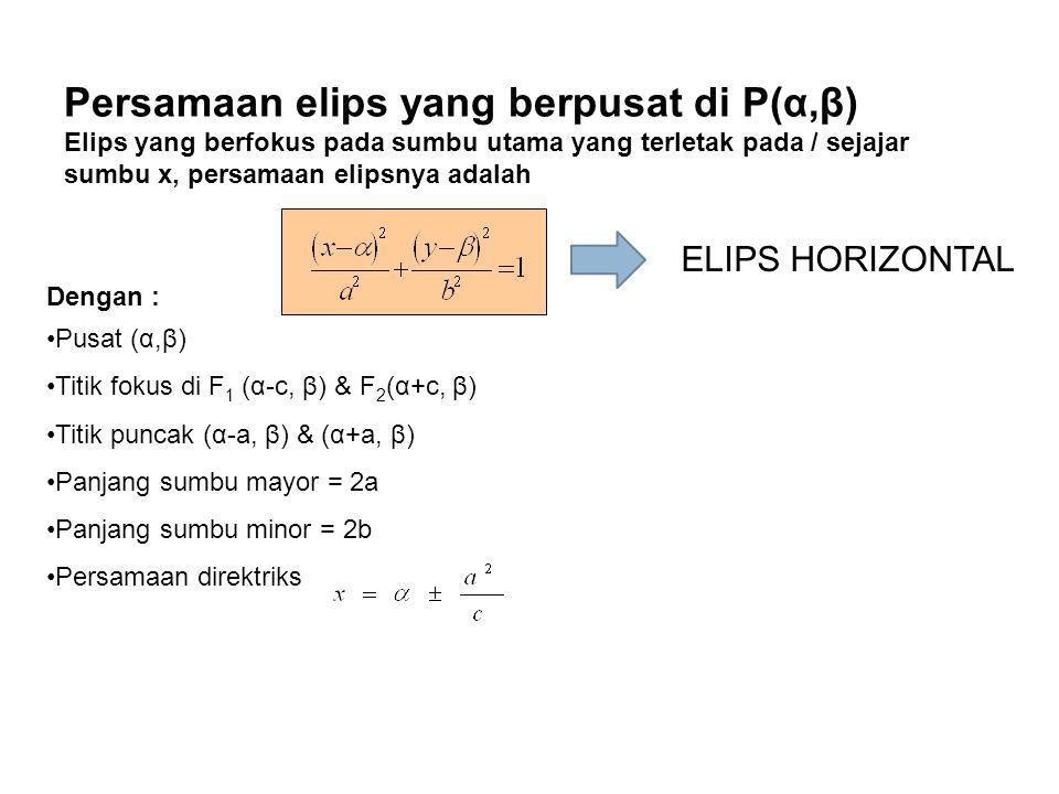 Persamaan elips yang berpusat di P(α,β) Elips yang berfokus pada sumbu utama yang terletak pada / sejajar sumbu x, persamaan elipsnya adalah Dengan :