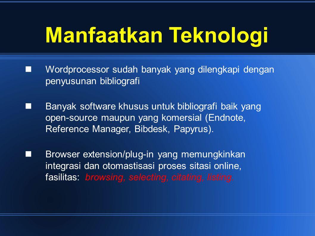 Manfaatkan Teknologi Wordprocessor sudah banyak yang dilengkapi dengan penyusunan bibliografi Banyak software khusus untuk bibliografi baik yang open-source maupun yang komersial (Endnote, Reference Manager, Bibdesk, Papyrus).