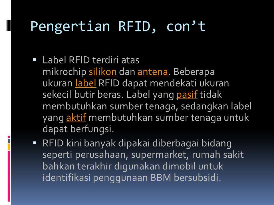Pengertian RFID, con't  Label RFID terdiri atas mikrochip silikon dan antena. Beberapa ukuran label RFID dapat mendekati ukuran sekecil butir beras.
