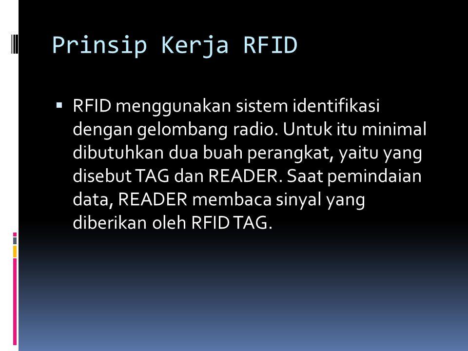 Prinsip Kerja RFID  RFID menggunakan sistem identifikasi dengan gelombang radio. Untuk itu minimal dibutuhkan dua buah perangkat, yaitu yang disebut