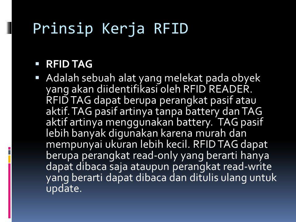 Prinsip Kerja RFID  RFID TAG  Adalah sebuah alat yang melekat pada obyek yang akan diidentifikasi oleh RFID READER. RFID TAG dapat berupa perangkat