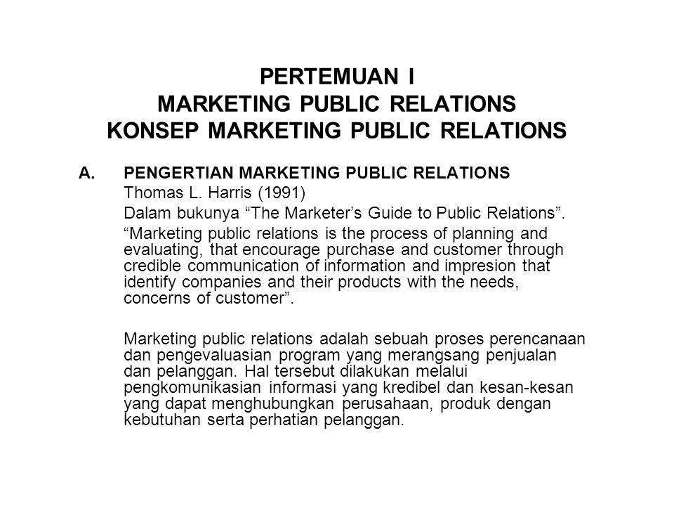 PERTEMUAN I MARKETING PUBLIC RELATIONS KONSEP MARKETING PUBLIC RELATIONS A.PENGERTIAN MARKETING PUBLIC RELATIONS Thomas L. Harris (1991) Dalam bukunya