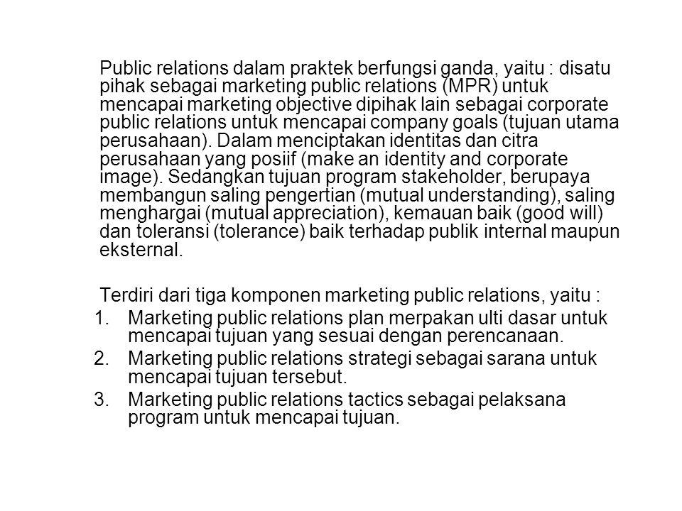 Public relations dalam praktek berfungsi ganda, yaitu : disatu pihak sebagai marketing public relations (MPR) untuk mencapai marketing objective dipih